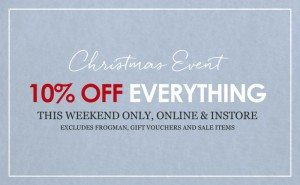 Christmas Event - 10% Off Everything. This weekend only, online and instore. Excludes Frogman, gift vouchers and sale items.